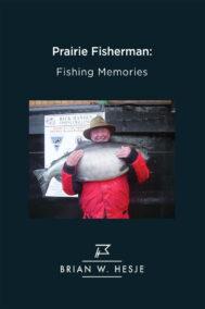 front cover of prairie fisherman: fishing memories by brian hesje