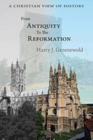 From Antiquity to the Reformation by Harry J. Groenewold