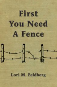Front cover of First You Need A Fence by Lori Feldberg
